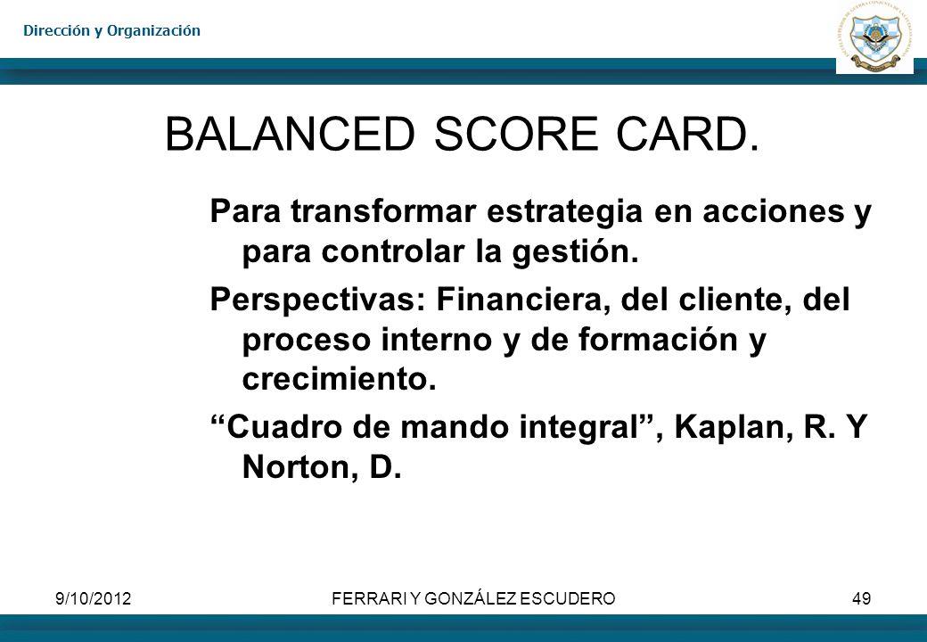 Dirección y Organización 9/10/2012FERRARI Y GONZÁLEZ ESCUDERO49 BALANCED SCORE CARD. Para transformar estrategia en acciones y para controlar la gesti