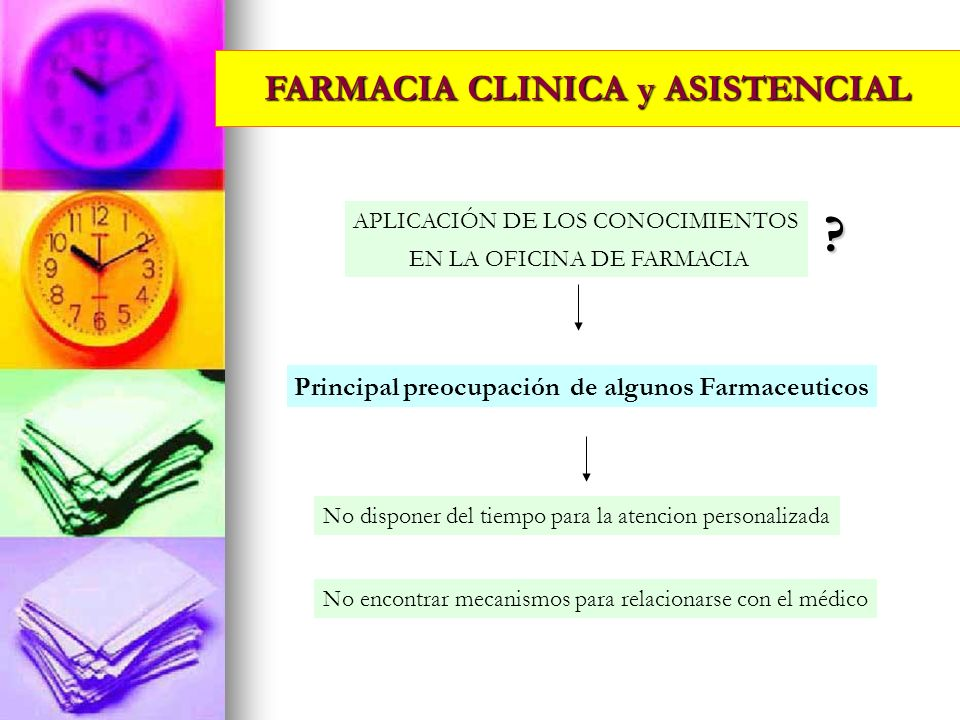 FARMACIA CLINICA y ASISTENCIAL APLICACIÓN DE LOS CONOCIMIENTOS EN LA OFICINA DE FARMACIA ? Principal preocupación de algunos Farmaceuticos No disponer