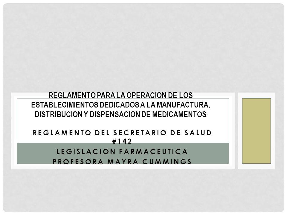 REGLAMENTO DEL SECRETARIO DE SALUD #142 LEGISLACION FARMACEUTICA PROFESORA MAYRA CUMMINGS REGLAMENTO PARA LA OPERACION DE LOS ESTABLECIMIENTOS DEDICAD