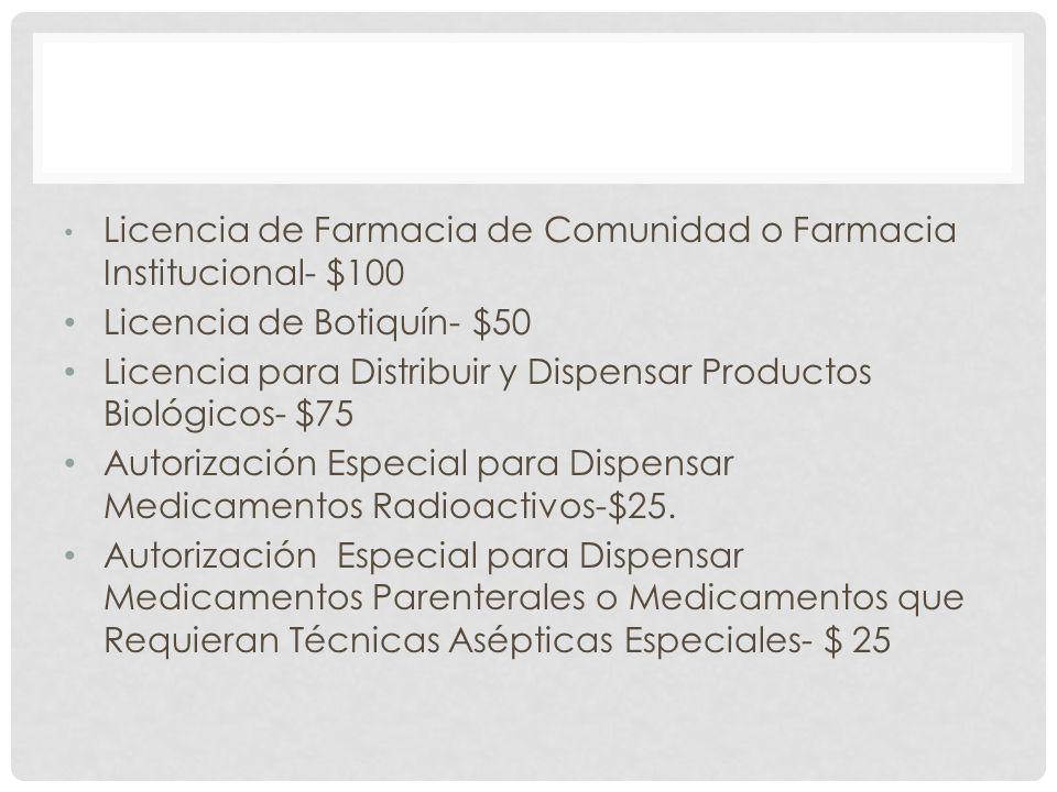 Licencia de Farmacia de Comunidad o Farmacia Institucional- $100 Licencia de Botiquín- $50 Licencia para Distribuir y Dispensar Productos Biológicos-