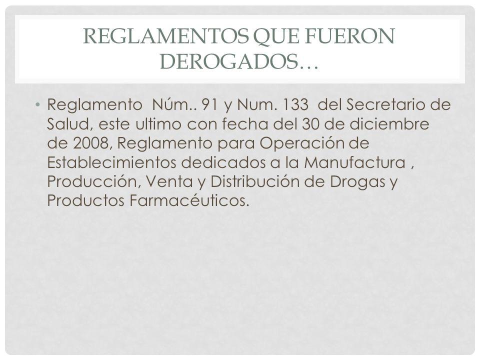 REGLAMENTOS QUE FUERON DEROGADOS… Reglamento Núm.. 91 y Num. 133 del Secretario de Salud, este ultimo con fecha del 30 de diciembre de 2008, Reglament