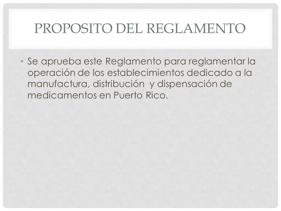 PROPOSITO DEL REGLAMENTO Se aprueba este Reglamento para reglamentar la operación de los establecimientos dedicado a la manufactura, distribución y di