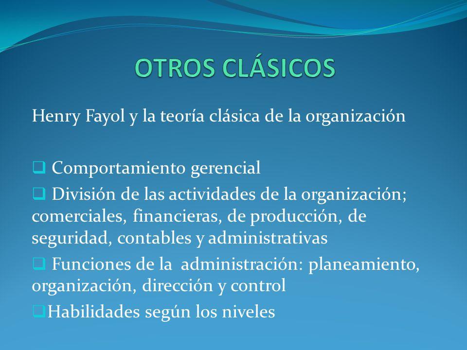 Henry Fayol y la teoría clásica de la organización Comportamiento gerencial División de las actividades de la organización; comerciales, financieras, de producción, de seguridad, contables y administrativas Funciones de la administración: planeamiento, organización, dirección y control Habilidades según los niveles