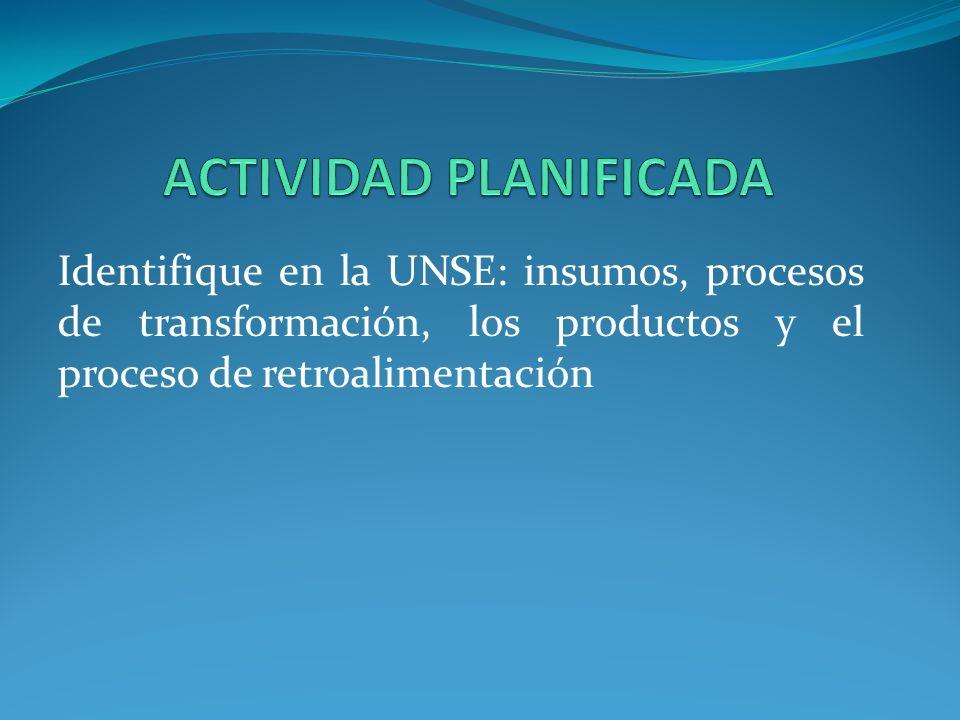 Identifique en la UNSE: insumos, procesos de transformación, los productos y el proceso de retroalimentación