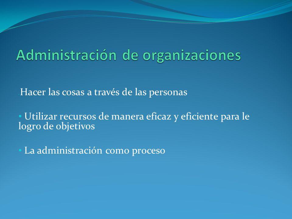 Hacer las cosas a través de las personas Utilizar recursos de manera eficaz y eficiente para le logro de objetivos La administración como proceso