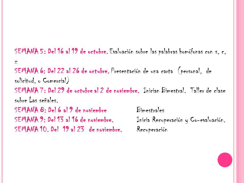 SEMANA 5: Del 16 al 19 de octubre. Evaluación sobre las palabras homófonas con s, c, z SEMANA 6: Del 22 al 26 de octubre. Presentación de una carta (p