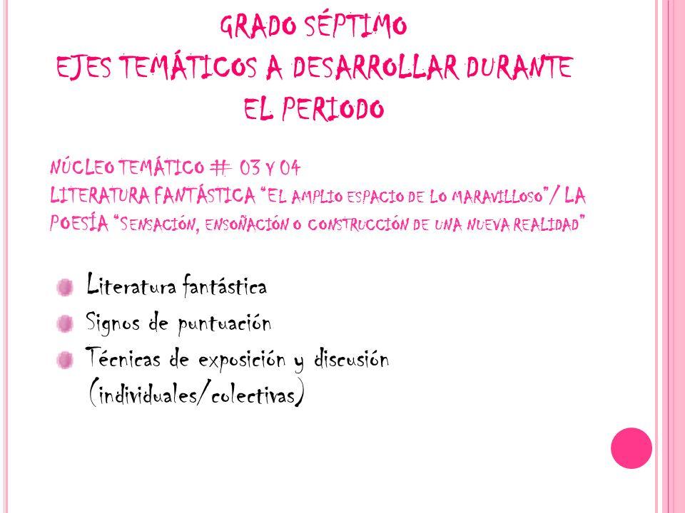 GRADO SÉPTIMO EJES TEMÁTICOS A DESARROLLAR DURANTE EL PERIODO NÚCLEO TEMÁTICO # 03 Y 04 LITERATURA FANTÁSTICA E L AMPLIO ESPACIO DE LO MARAVILLOSO / L