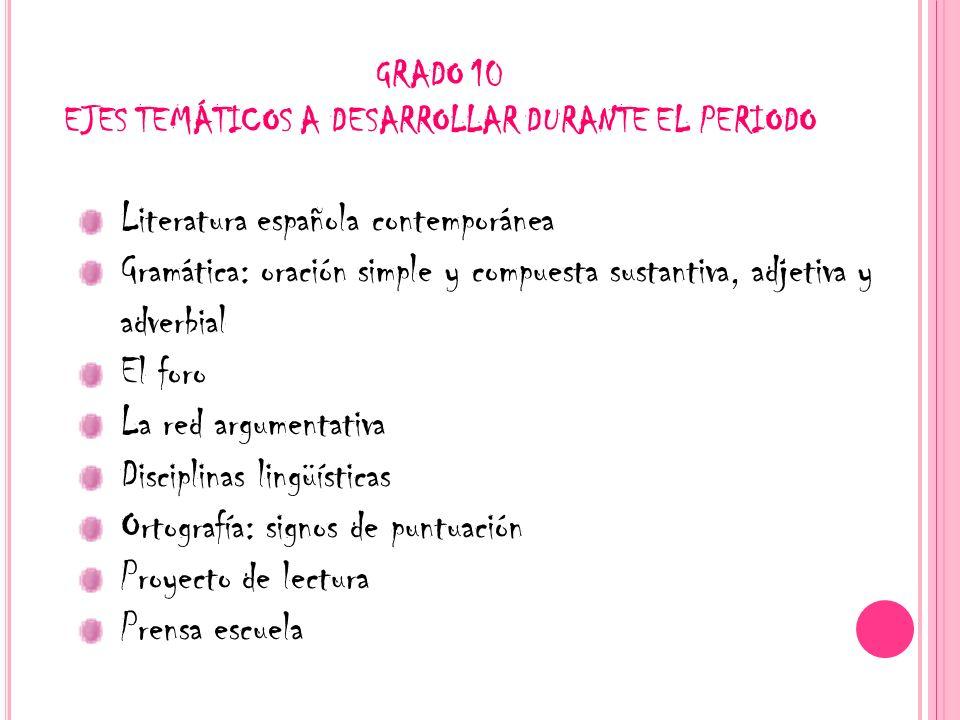 GRADO 10 EJES TEMÁTICOS A DESARROLLAR DURANTE EL PERIODO Literatura española contemporánea Gramática: oración simple y compuesta sustantiva, adjetiva