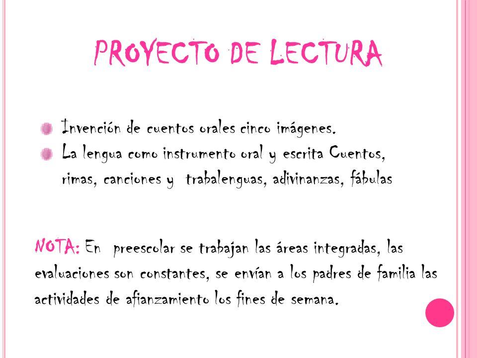 PROYECTO DE LECTURA NOTA: En preescolar se trabajan las áreas integradas, las evaluaciones son constantes, se envían a los padres de familia las activ