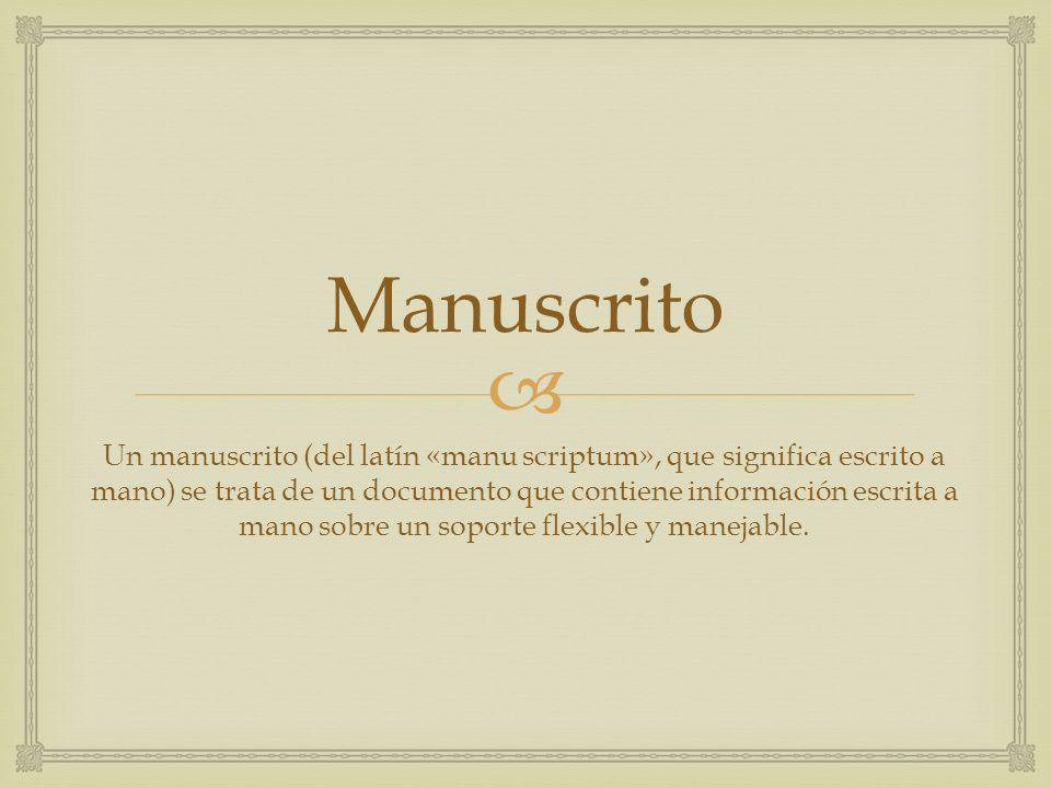 Manuscrito Un manuscrito (del latín «manu scriptum», que significa escrito a mano) se trata de un documento que contiene información escrita a mano so