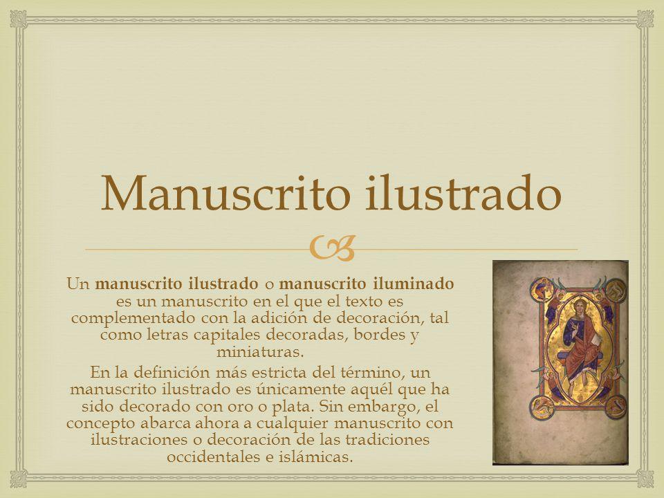 Manuscrito ilustrado Un manuscrito ilustrado o manuscrito iluminado es un manuscrito en el que el texto es complementado con la adición de decoración,