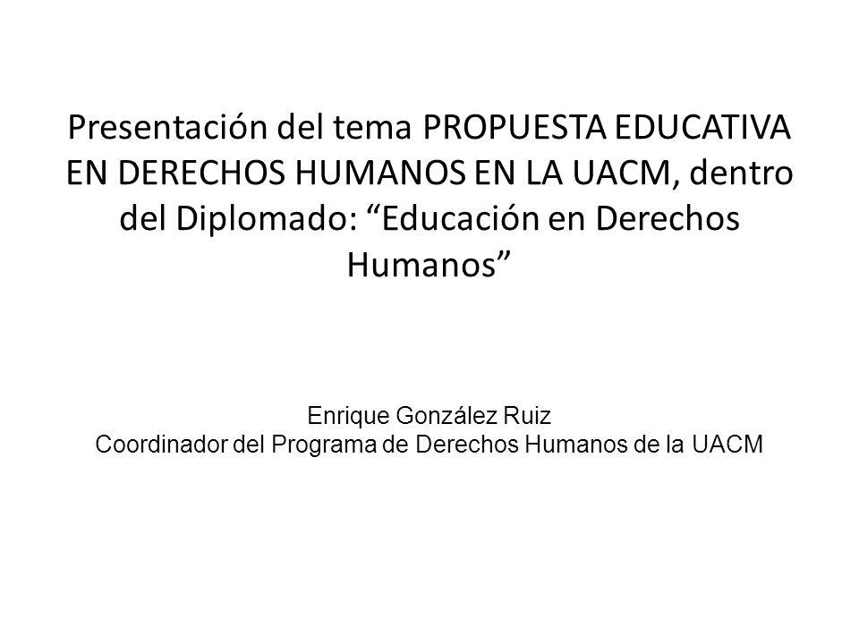 Presentación del tema PROPUESTA EDUCATIVA EN DERECHOS HUMANOS EN LA UACM, dentro del Diplomado: Educación en Derechos Humanos Enrique González Ruiz Co