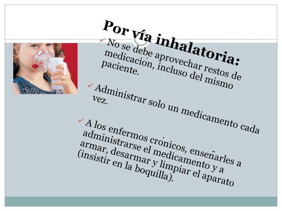 Por vía inhalatoria: No se debe aprovechar restos de medicacion, incluso del mismo paciente. Administrar solo un medicamento cada vez. A los enfermos