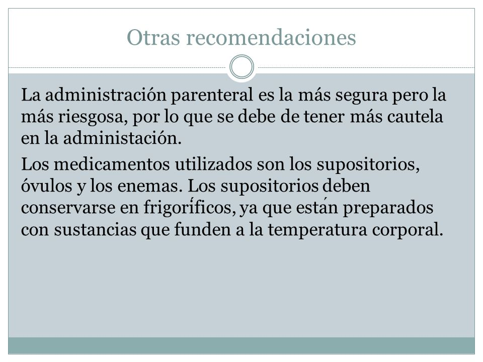 Otras recomendaciones La administración parenteral es la más segura pero la más riesgosa, por lo que se debe de tener más cautela en la administación.