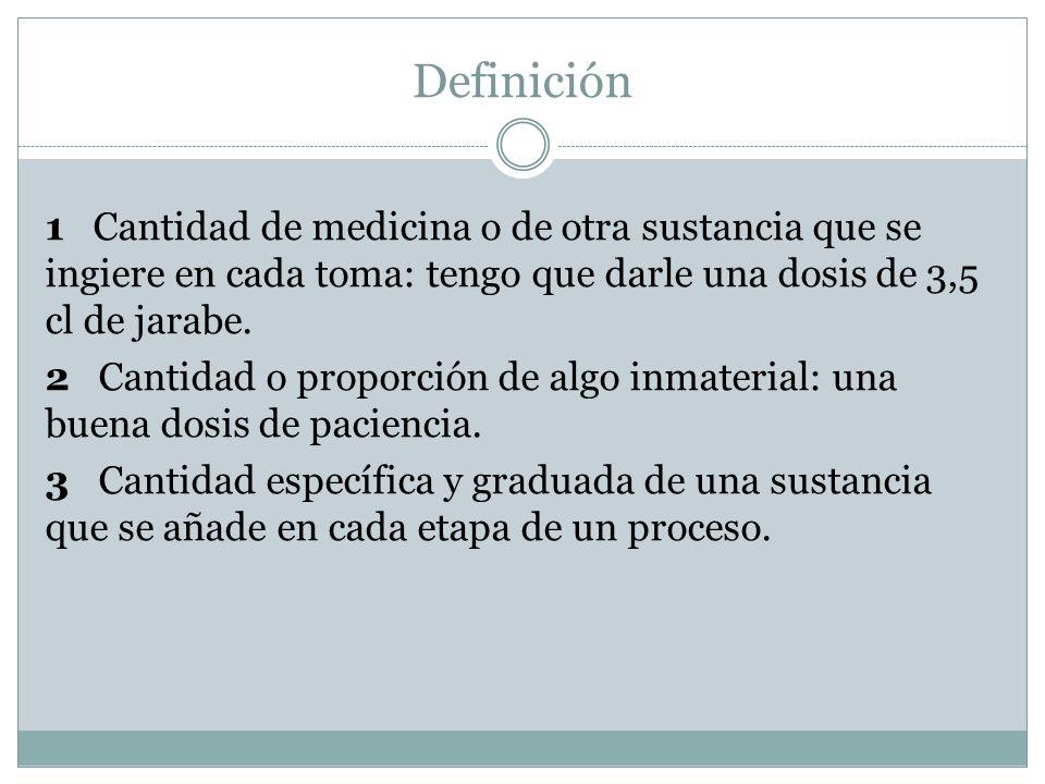 Definición 1 Cantidad de medicina o de otra sustancia que se ingiere en cada toma: tengo que darle una dosis de 3,5 cl de jarabe. 2 Cantidad o proporc