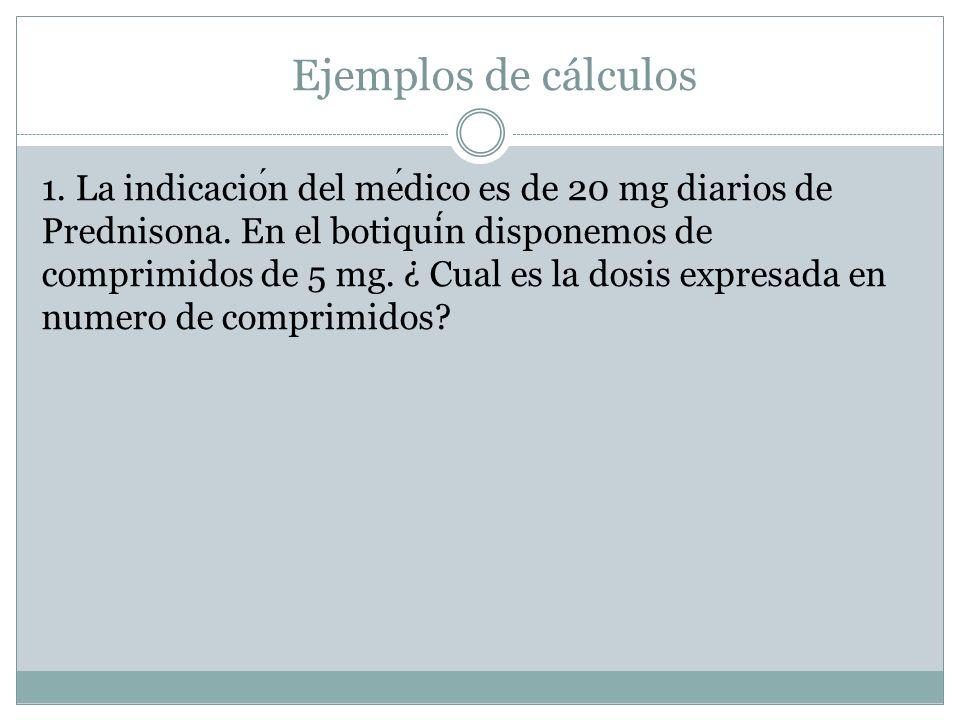 Ejemplos de cálculos 1. La indicacion del medico es de 20 mg diarios de Prednisona. En el botiquin disponemos de comprimidos de 5 mg. ¿ Cual es la dos