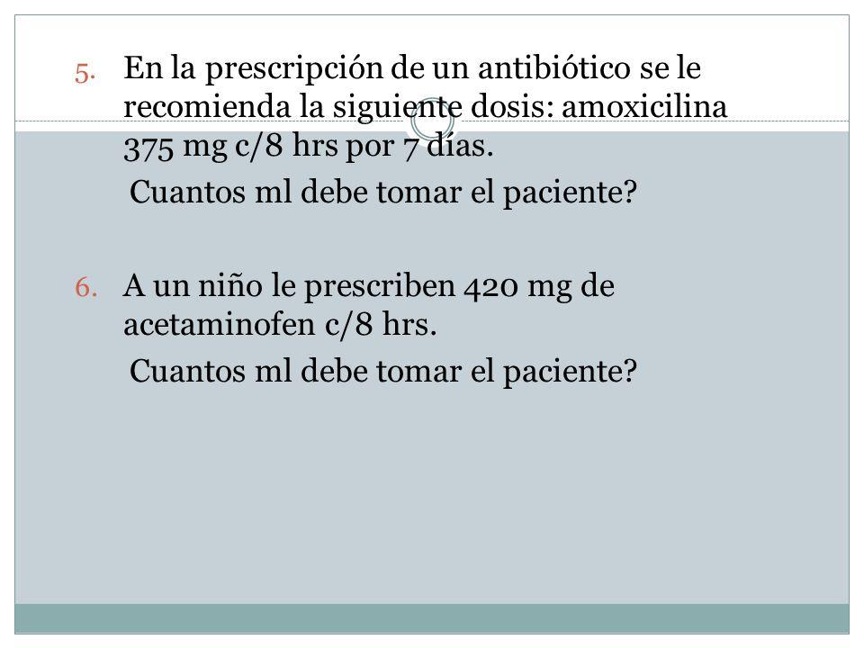 5. En la prescripción de un antibiótico se lerecomienda la siguiente dosis: amoxicilina375 mg c/8 hrs por 7 días. Cuantos ml debe tomar el paciente?6.