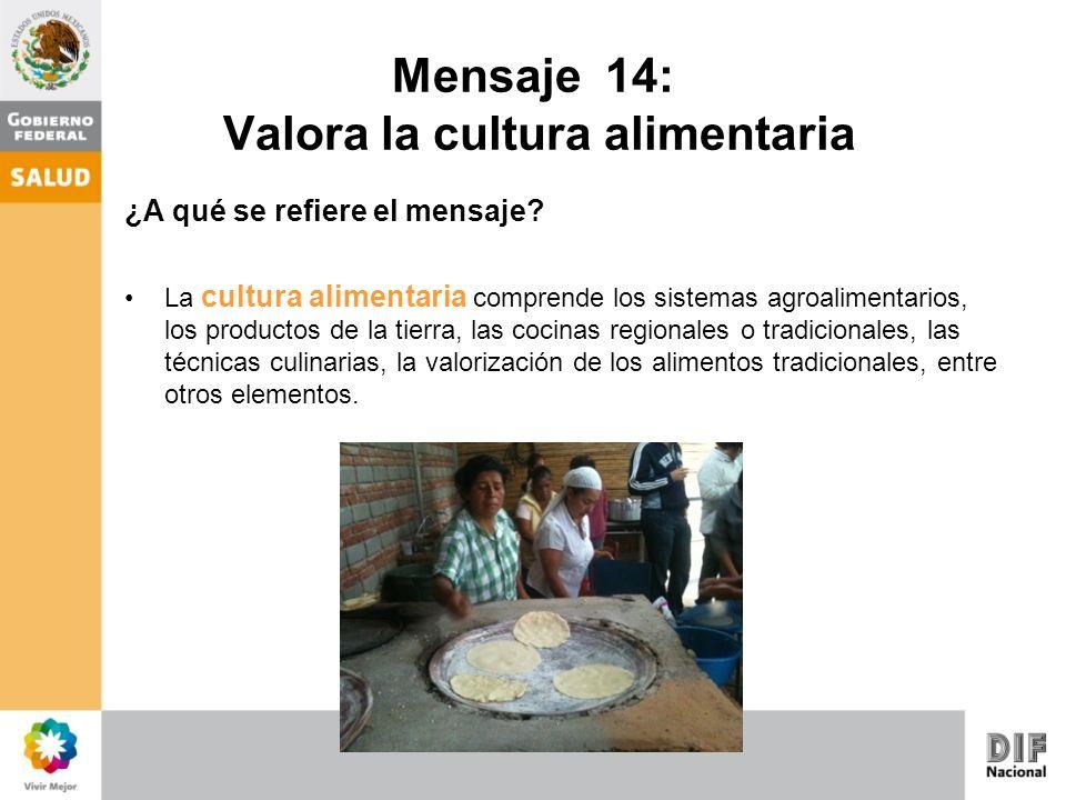 Mensaje 14: Valora la cultura alimentaria ¿A qué se refiere el mensaje? La cultura alimentaria comprende los sistemas agroalimentarios, los productos