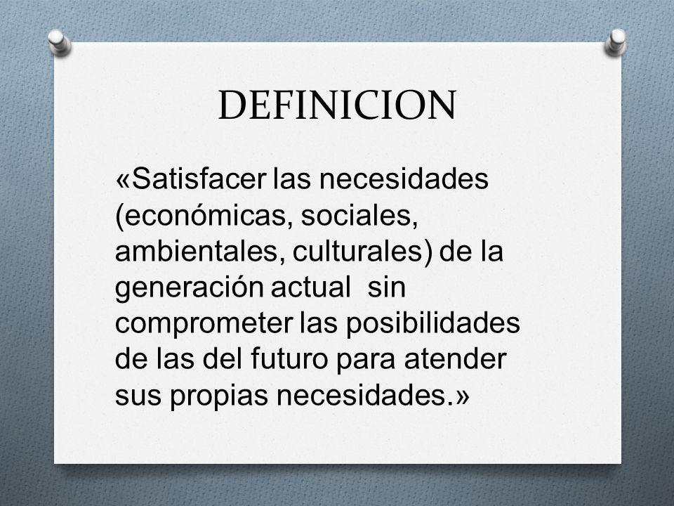 DEFINICION «Satisfacer las necesidades (económicas, sociales, ambientales, culturales) de la generación actual sin comprometer las posibilidades de la