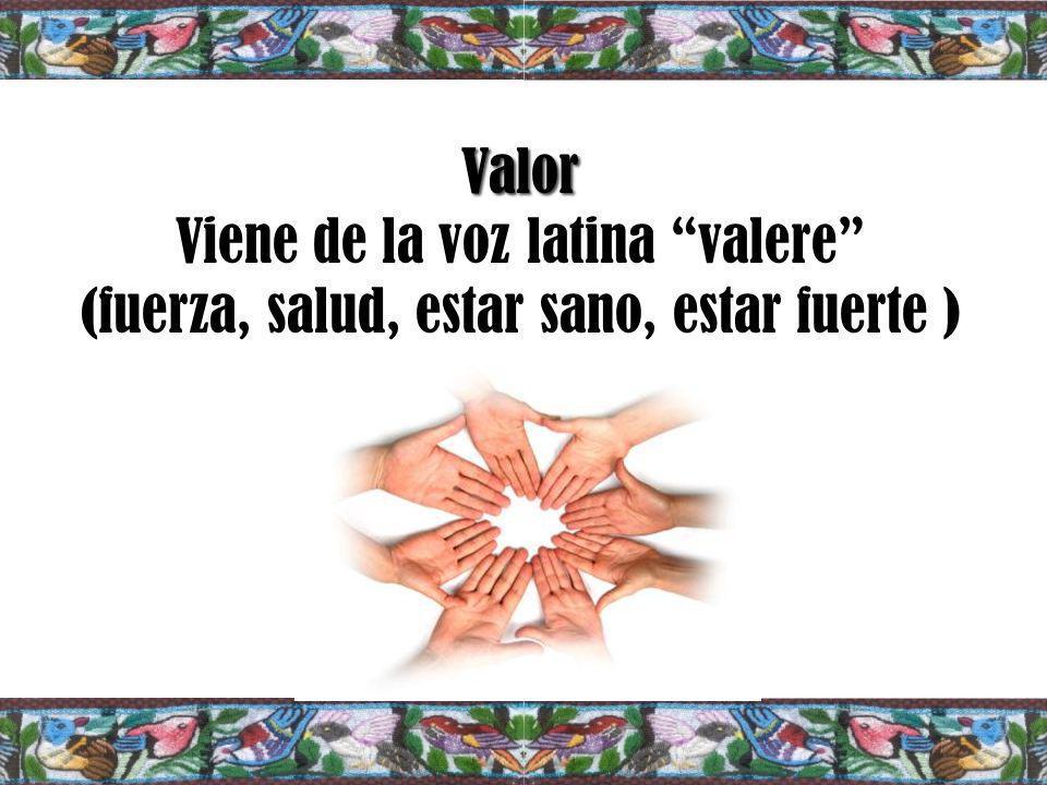 Valor Valor Viene de la voz latina valere (fuerza, salud, estar sano, estar fuerte )