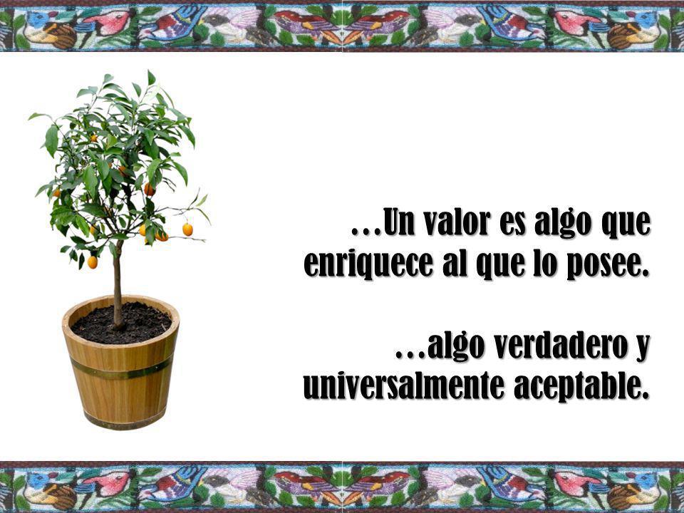 …Un valor es algo que enriquece al que lo posee. …algo verdadero y universalmente aceptable.
