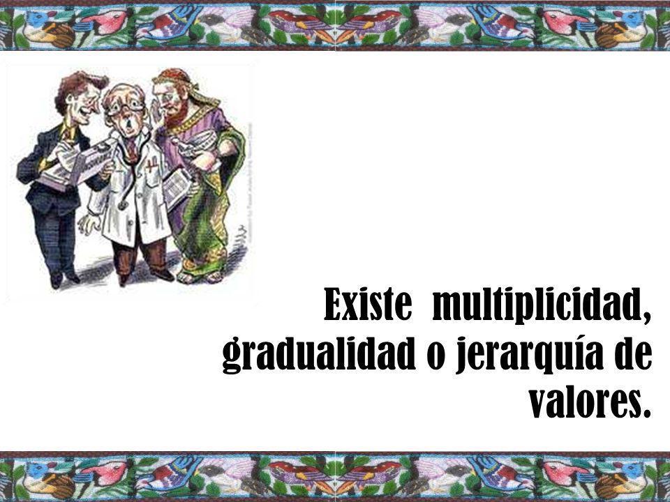 Existe multiplicidad, gradualidad o jerarquía de valores.