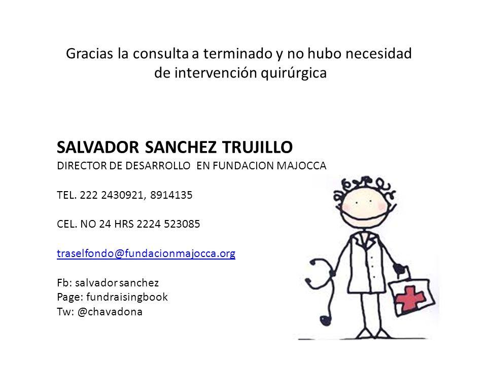 Gracias la consulta a terminado y no hubo necesidad de intervención quirúrgica SALVADOR SANCHEZ TRUJILLO DIRECTOR DE DESARROLLO EN FUNDACION MAJOCCA T