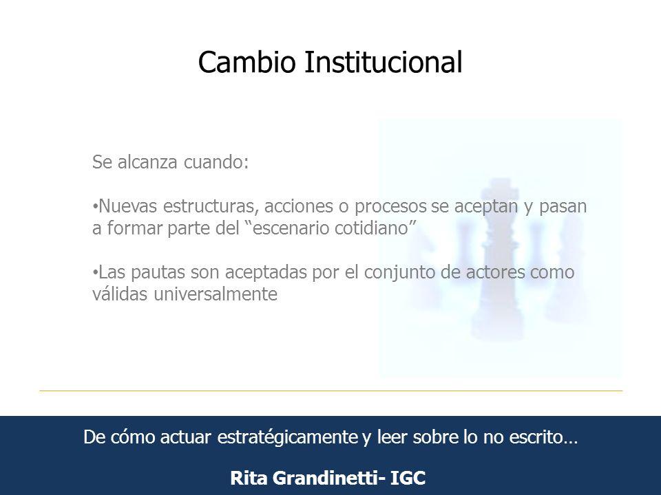 Cambio Institucional Rita Grandinetti- IGC Se alcanza cuando: Nuevas estructuras, acciones o procesos se aceptan y pasan a formar parte del escenario