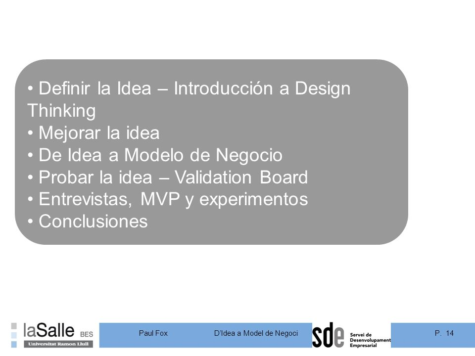 P. 14DIdea a Model de Negoci Paul Fox Definir la Idea – Introducción a Design Thinking Mejorar la idea De Idea a Modelo de Negocio Probar la idea – Va