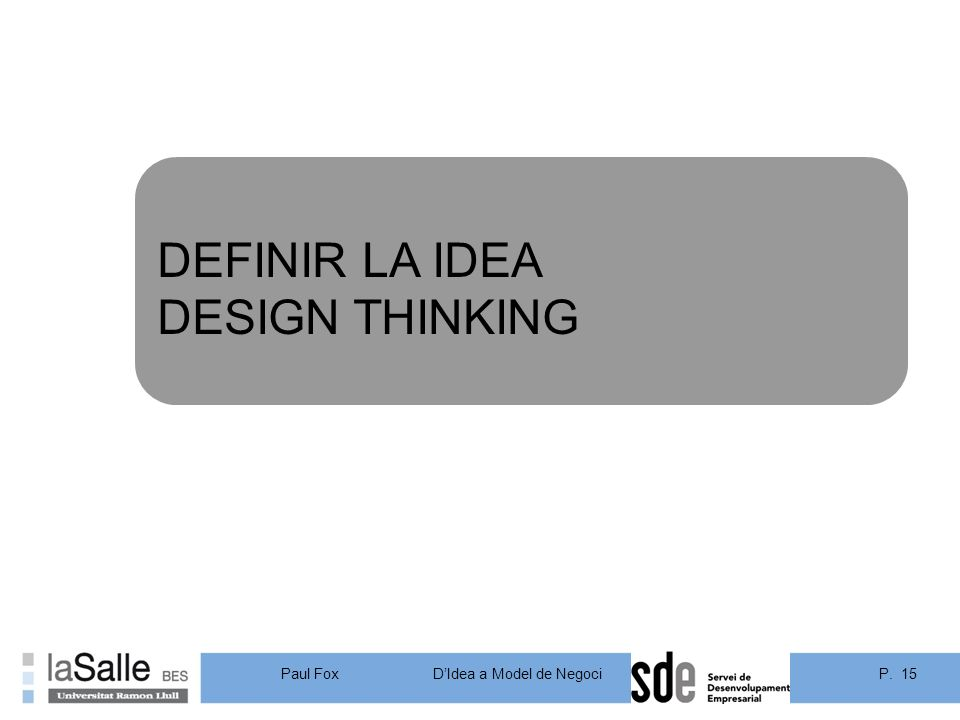 P. 15DIdea a Model de Negoci Paul Fox DEFINIR LA IDEA DESIGN THINKING