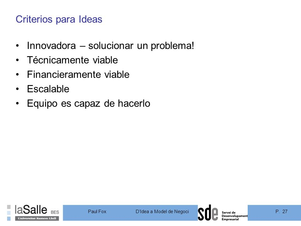 P. 27DIdea a Model de Negoci Paul Fox Criterios para Ideas Innovadora – solucionar un problema! Técnicamente viable Financieramente viable Escalable E