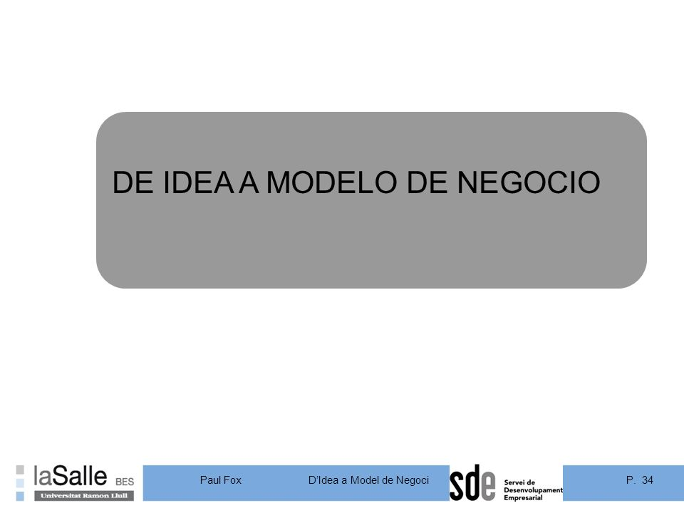 P. 34DIdea a Model de Negoci Paul Fox DE IDEA A MODELO DE NEGOCIO