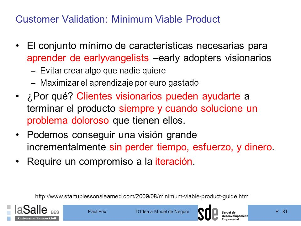 P. 81DIdea a Model de Negoci Paul Fox Customer Validation: Minimum Viable Product El conjunto mínimo de características necesarias para aprender de ea
