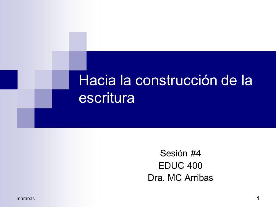marribas1 Hacia la construcción de la escritura Sesión #4 EDUC 400 Dra. MC Arribas