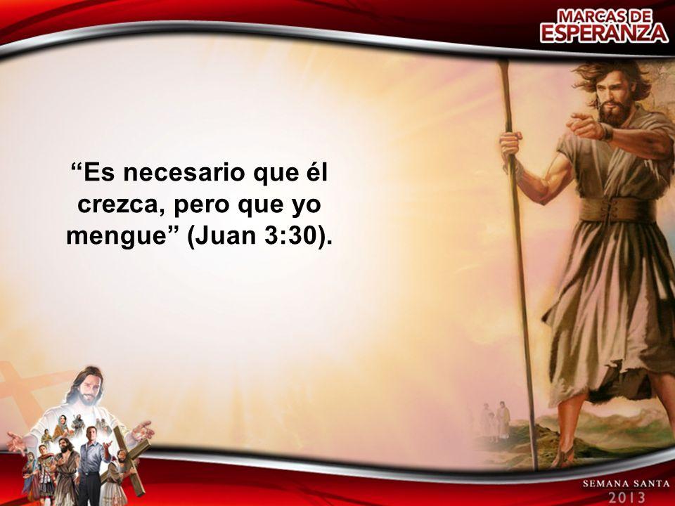 Es necesario que él crezca, pero que yo mengue (Juan 3:30).