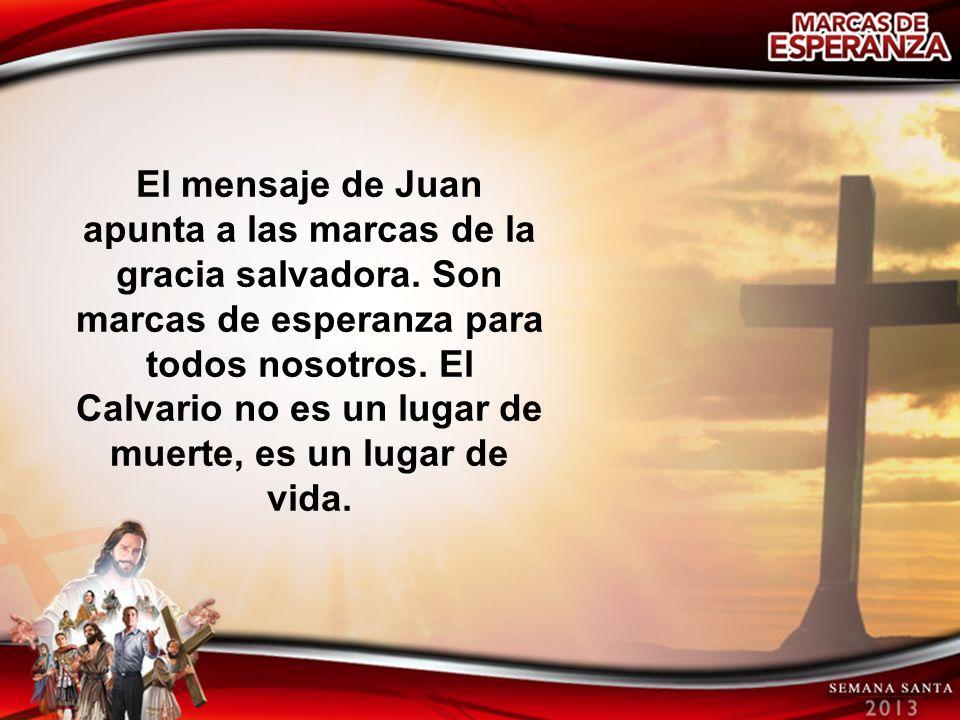 El mensaje de Juan apunta a las marcas de la gracia salvadora. Son marcas de esperanza para todos nosotros. El Calvario no es un lugar de muerte, es u