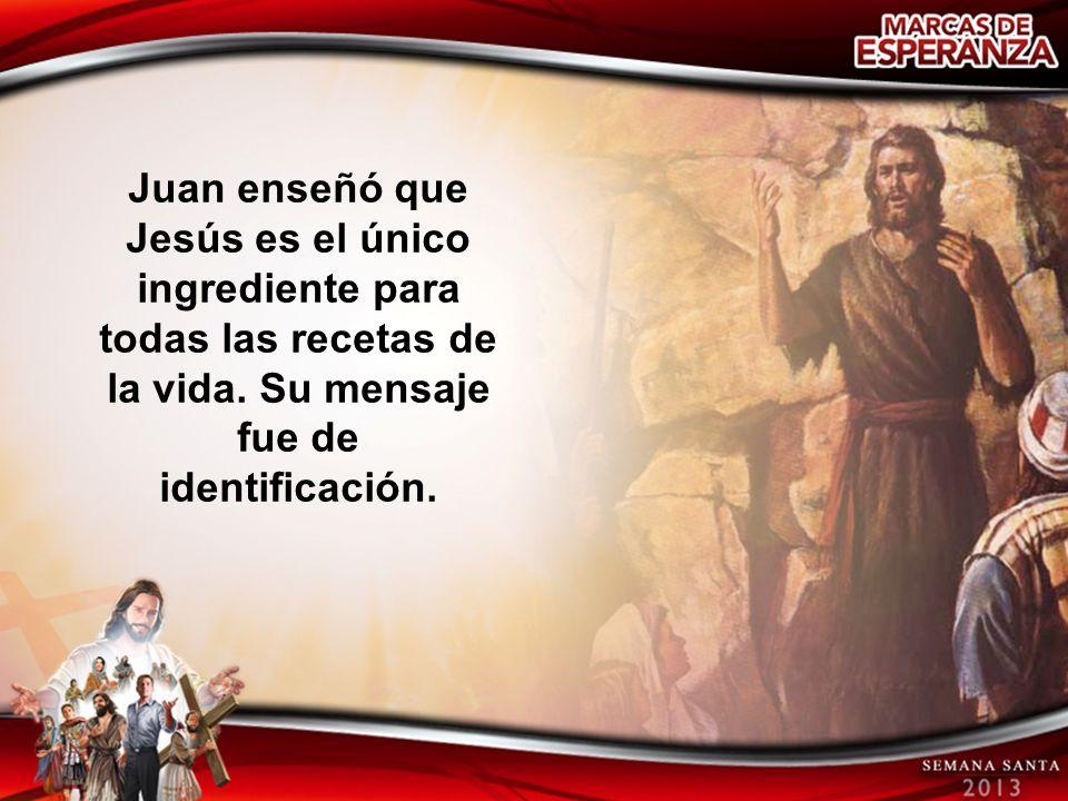 Juan enseñó que Jesús es el único ingrediente para todas las recetas de la vida. Su mensaje fue de identificación.