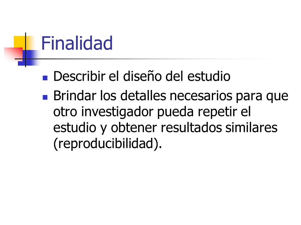 Finalidad Describir el diseño del estudio Brindar los detalles necesarios para que otro investigador pueda repetir el estudio y obtener resultados sim