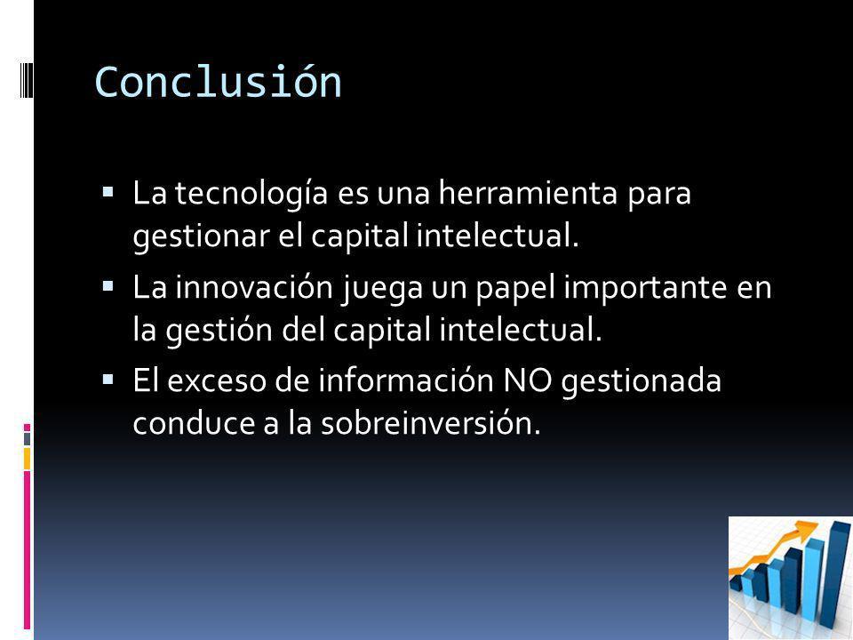 Conclusión La tecnología es una herramienta para gestionar el capital intelectual. La innovación juega un papel importante en la gestión del capital i