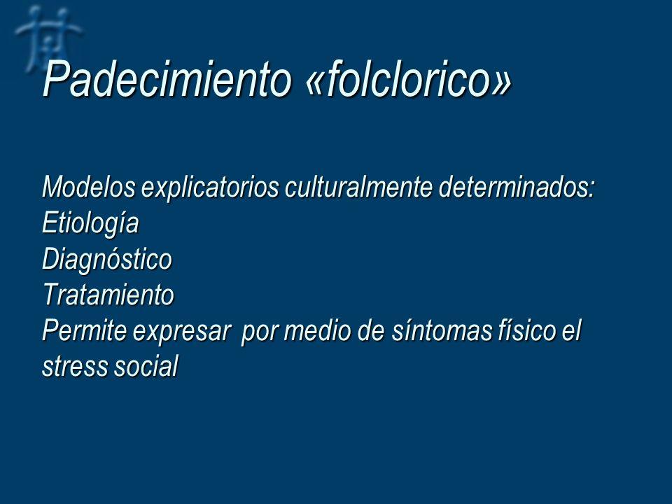Padecimiento «folclorico» Modelos explicatorios culturalmente determinados: Etiología Diagnóstico Tratamiento Permite expresar por medio de síntomas f