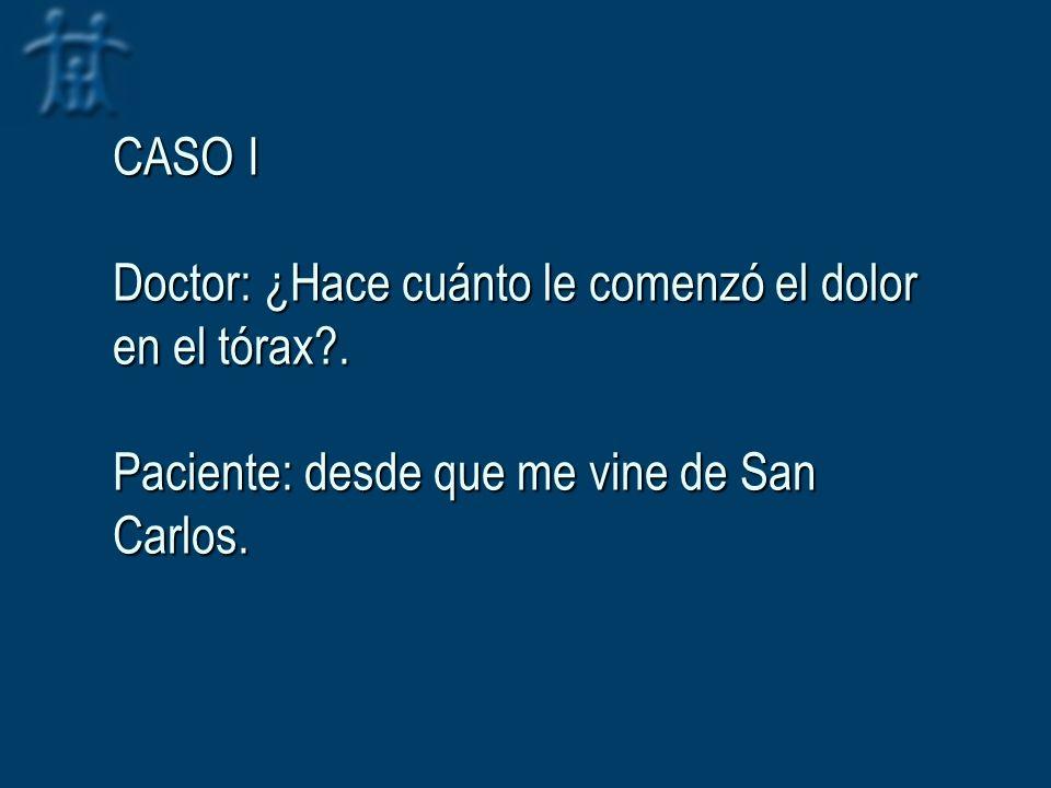 CASO I Doctor: ¿Hace cuánto le comenzó el dolor en el tórax?. Paciente: desde que me vine de San Carlos.