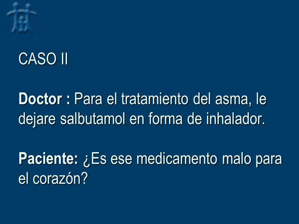 CASO II Doctor : Para el tratamiento del asma, le dejare salbutamol en forma de inhalador. Paciente: ¿Es ese medicamento malo para el corazón?