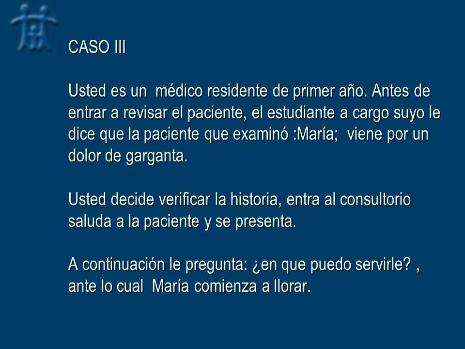 CASO III Usted es un médico residente de primer año. Antes de entrar a revisar el paciente, el estudiante a cargo suyo le dice que la paciente que exa