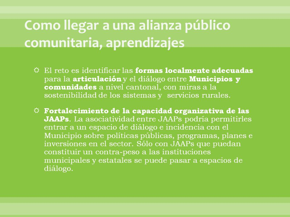 El reto es identificar las formas localmente adecuadas para la articulación y el diálogo entre Municipios y comunidades a nivel cantonal, con miras a la sostenibilidad de los sistemas y servicios rurales.