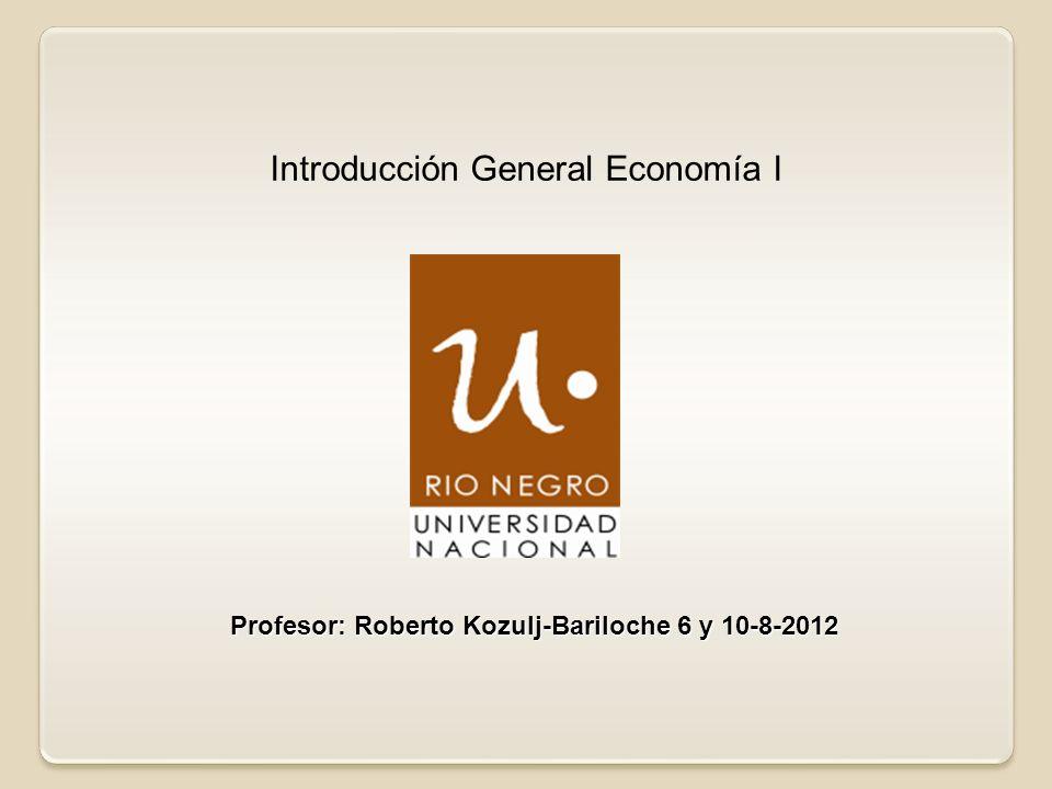 Profesor: Roberto Kozulj-Bariloche 6 y 10-8-2012 Introducción General Economía I