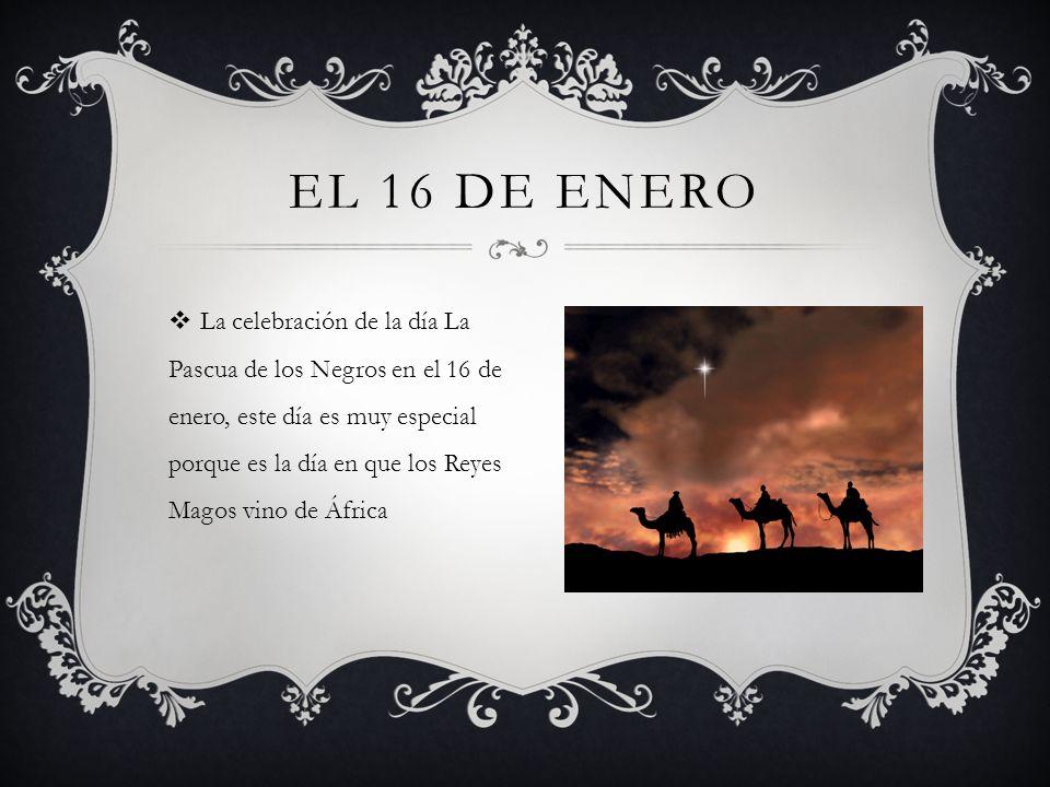 EL 16 DE ENERO La celebración de la día La Pascua de los Negros en el 16 de enero, este día es muy especial porque es la día en que los Reyes Magos vino de África