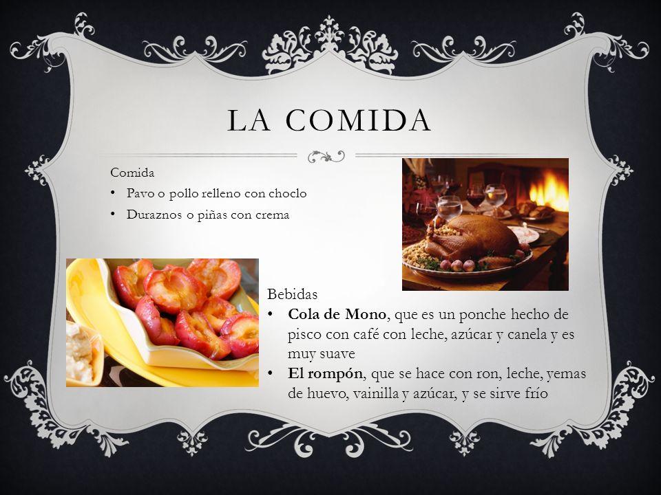 LA COMIDA Comida Pavo o pollo relleno con choclo Duraznos o piñas con crema Bebidas Cola de Mono, que es un ponche hecho de pisco con café con leche,