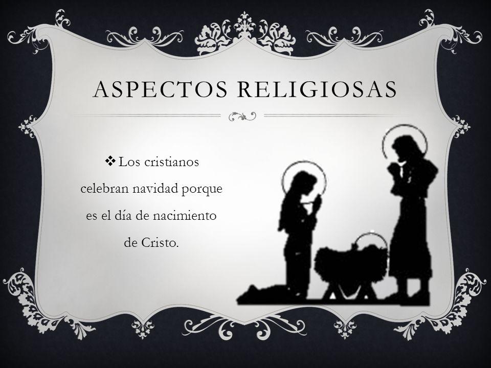 ASPECTOS RELIGIOSAS Los cristianos celebran navidad porque es el día de nacimiento de Cristo.