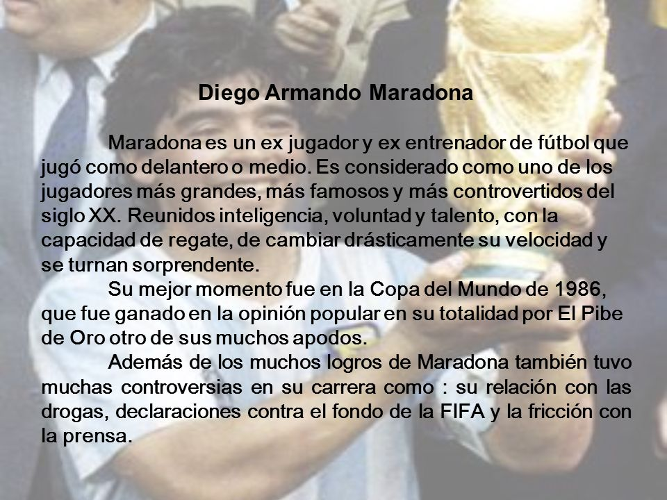 Diego Armando Maradona Maradona es un ex jugador y ex entrenador de fútbol que jugó como delantero o medio. Es considerado como uno de los jugadores m