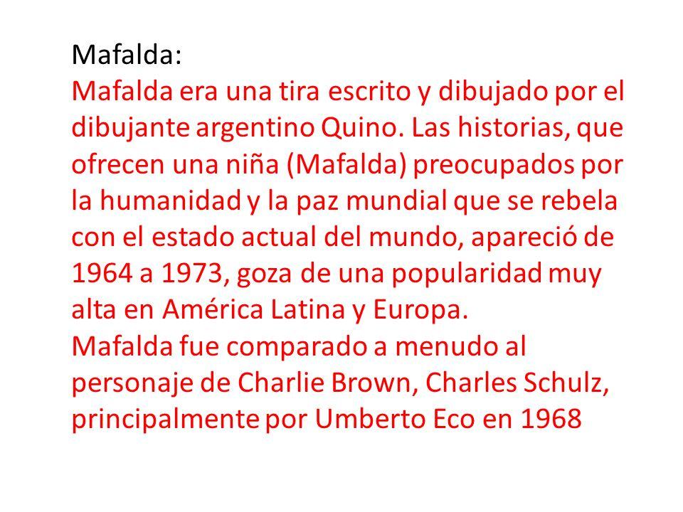 Mafalda: Mafalda era una tira escrito y dibujado por el dibujante argentino Quino. Las historias, que ofrecen una niña (Mafalda) preocupados por la hu